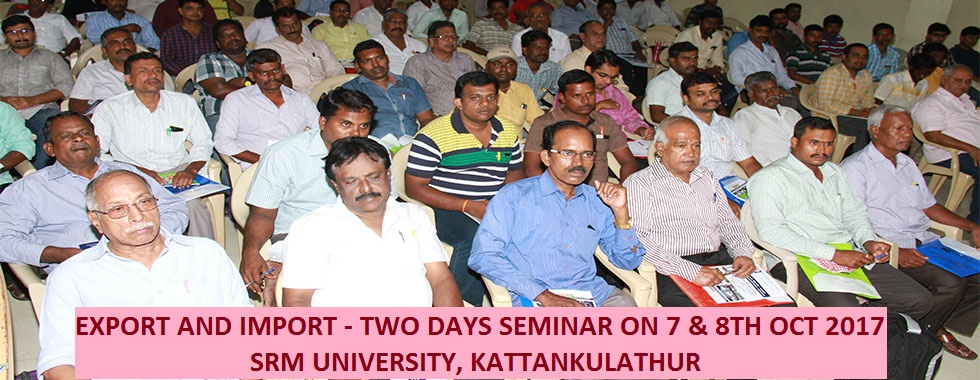 EXPORT AND IMPORT - TWO DAYS SEMINAR ON 7 & 8TH OCT 2017 AT SRM, KATTANKULATHRU
